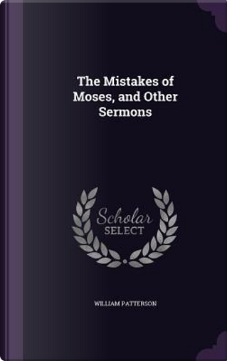 The Mistakes of Moses, and Other Sermons by William Patterson