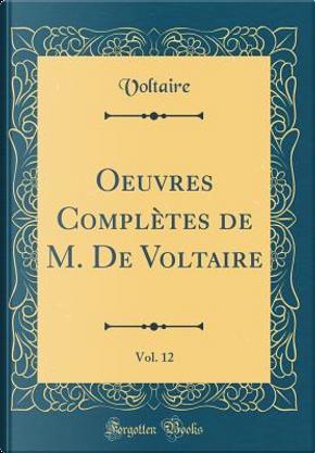 Oeuvres Complètes de M. De Voltaire, Vol. 12 (Classic Reprint) by Voltaire Voltaire