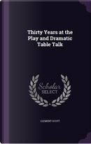 Thirty Years at the Play and Dramatic Table Talk by Clement Scott