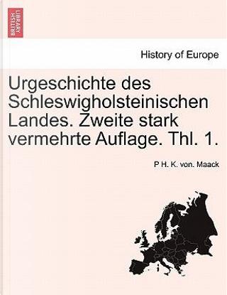 Urgeschichte des Schleswigholsteinischen Landes. Zweite stark vermehrte Auflage. Thl. 1. by P H. K. von. Maack