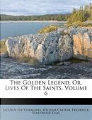 The Golden Legend, Or, Lives of the Saints, Volume 6 by Jacobus (De Voragine)