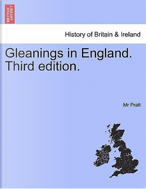 Gleanings in England.Vol. III, Third edition. by Mr Pratt