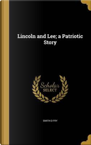 LINCOLN & LEE A PATRIOTIC STOR by Smith D. Fry