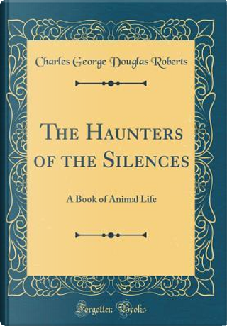 The Haunters of the Silences by Charles George Douglas Roberts