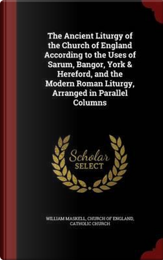 The Ancient Liturgy of the Church of England According to the Uses of Sarum, Bangor, York & Hereford, and the Modern Roman Liturgy, Arranged in Parallel Columns by William Maskell