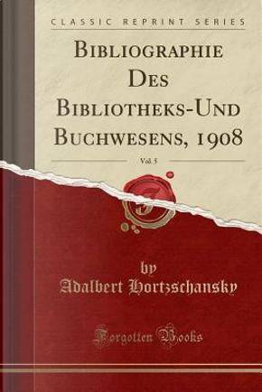 Bibliographie Des Bibliotheks-Und Buchwesens, 1908, Vol. 5 (Classic Reprint) by Adalbert Hortzschansky