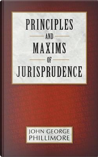 Principles and Maxims of Jurisprudence by John George Phillimore
