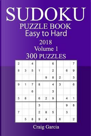 300 Easy to Hard Sudoku Puzzle Book - 2018 by Craig Garcia