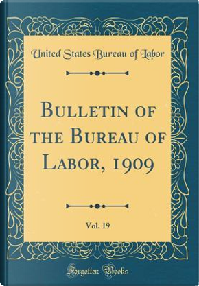 Bulletin of the Bureau of Labor, 1909, Vol. 19 (Classic Reprint) by United States Bureau of Labor