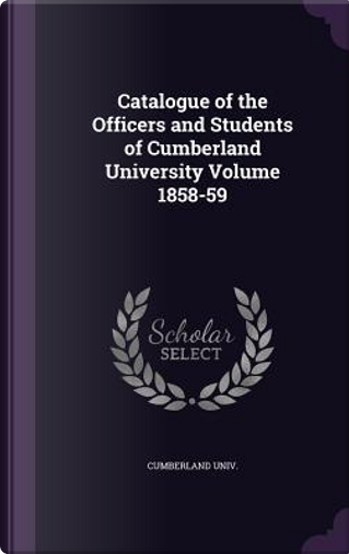 Catalogue of the Officers and Students of Cumberland University Volume 1858-59 by Cumberland Univ