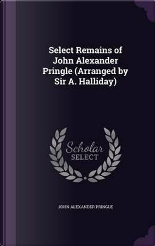 Select Remains of John Alexander Pringle (Arranged by Sir A. Halliday) by John Alexander Pringle