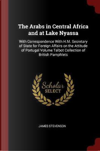The Arabs in Central Africa and at Lake Nyassa by James Stevenson