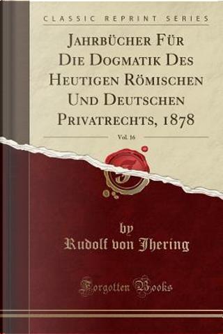 Jahrbücher Für Die Dogmatik Des Heutigen Römischen Und Deutschen Privatrechts, 1878, Vol. 16 (Classic Reprint) by Rudolf Von Jhering