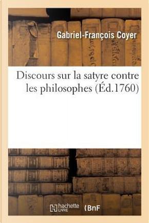 Discours Sur la Satyre Contre les Philosophes, Representee par une Troupe Qu'un Poete Philosophe by Coyer G-F.