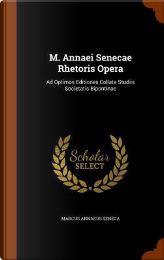 M. Annaei Senecae Rhetoris Opera by Marcus Annaeus Seneca