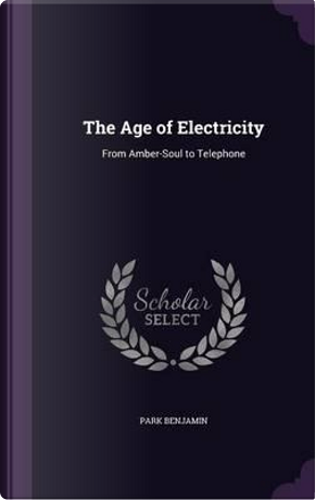 The Age of Electricity. from Amber-Soul to Telephone by Park Benjamin