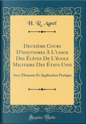Deuxième Cours D'idiotismes À L'usage Des Élèves De L'école Militaire Des États-Unis by H. R. Agnel