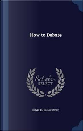 How to Debate by Edwin Du Bois Shurter