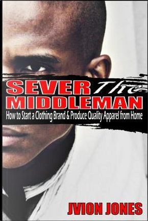 Sever the Middleman by Jvion Jones