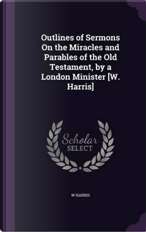 Outlines of Sermons on the Miracles and Parables of the Old Testament, by a London Minister [W. Harris] by W Harris