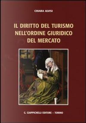 Il diritto del turismo nell'ordine giuridico del mercato by Chiara Alvisi