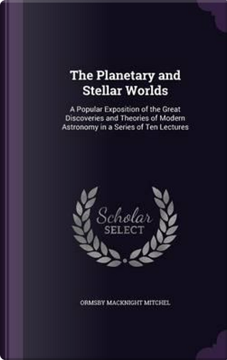 The Planetary and Stellar Worlds by Ormsby MacKnight Mitchel