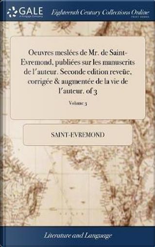 Oeuvres Mesl es de Mr. de Saint-Evremond, Publi es Sur Les Manuscrits de l'Auteur. Seconde Edition Reve e, Corrig e & Augment e de la Vie de l'Auteur. of 3; Volume 3 by Saint-Evremond