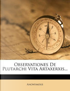 Observationes de Plutarchi Vita Artaxerxis. by ANONYMOUS