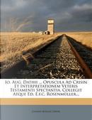 IO. Aug. Dathii ... Opuscula Ad Crisin Et Interpretationem Veteris Testamenti Spectantia, Collegit Atque Ed. E.F.C. Rosenmuller... by Johann August Dathe
