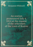 An Oration Pronounced July 4, 1814 at the Request of the Selectmen of the Town of Boston by Benjamin Whitwell