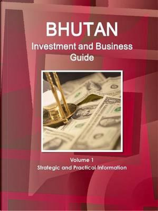 Bhutan Investment and Business Guide by USA International Business Publications