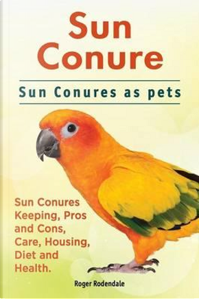 Sun Conure. Sun Conures as pets. Sun Conures Keeping, Pros and Cons, Care, Housing, Diet and Health. by Roger Rodendale