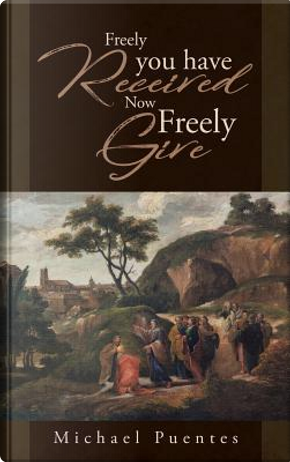 Freely you have Received Now Freely Give by Michael Puentes