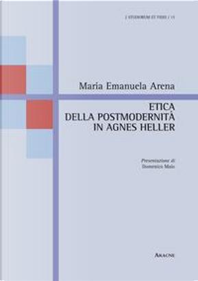 Etica della postmodernità in Agnes Heller by Maria Emanuela Arena