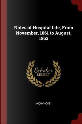 Notes of Hospital Life, from November, 1861 to August, 1863 by ANONYMOUS