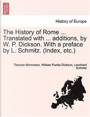 The History of Rome ... Translated with ... additions, by W. P. Dickson. With a preface by L. Schmitz. (Index, etc.) New edition. Volume I. by Theodor Mommsen