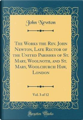 The Works the Rev. John Newton, Late Rector of the United Parishes of St. Mary, Woolnoth, and St. Mary, Woolchurch Haw, London, Vol. 3 of 12 (Classic Reprint) by John Newton