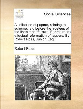 A   Collection of Papers, Relating to a Scheme, Laid Before the Trustees of the Linen Manufacture. for the More Effectual Reformation of Lappers. by R by Robert Ross