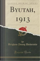 Byutah, 1913 (Classic Reprint) by Brigham Young University