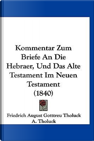 Kommentar Zum Briefe an Die Hebraer, Und Das Alte Testament Im Neuen Testament (1840) by Friedrich August Gotttreu Tholuck