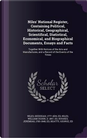 Niles' National Register, Containing Political, Historical, Geographical, Scientifical, Statistical, Economical, and Biographical Documents, Essays and a Record of the Events of the Times by Hezekiah Niles