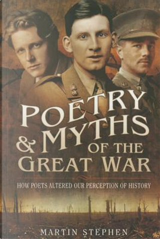 Poetry and Myths of the Great War by Martin Stephen