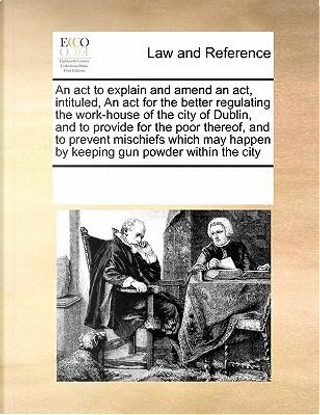 An  ACT to Explain and Amend an ACT, Intituled, an ACT for the Better Regulating the Work-House of the City of Dublin, and to Provide for the Poor The by See Notes Multiple Contributors