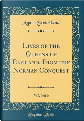 Lives of the Queens of England, From the Norman Conquest, Vol. 6 of 6 (Classic Reprint) by Agnes Strickland