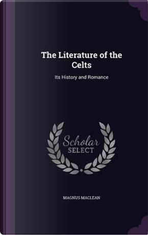 The Literature of the Celts by Magnus MacLean