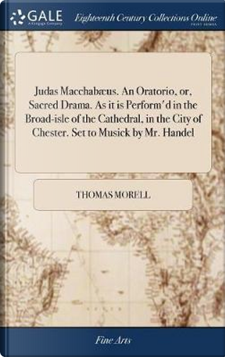 Judas Macchab�us. an Oratorio, Or, Sacred Drama. as It Is Perform'd in the Broad-Isle of the Cathedral, in the City of Chester. Set to Musick by Mr. Handel by Thomas Morell