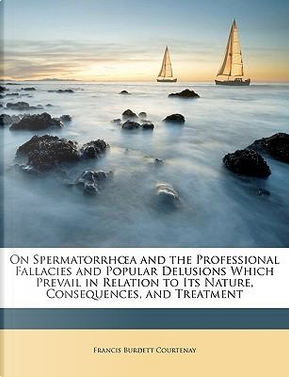 On Spermatorrha and the Professional Fallacies and Popular Delusions Which Prevail in Relation to Its Nature, Consequences, and Treatment by Francis Burdett Courtenay