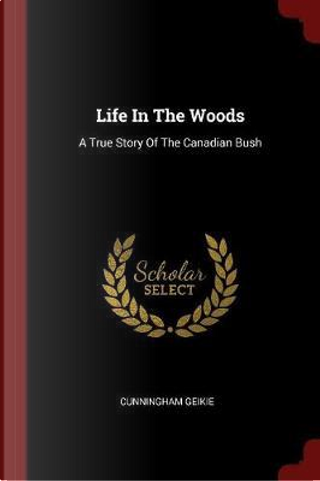 Life in the Woods by Cunningham Geikie