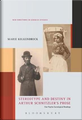 Stereotype and Destiny in Arthur Schnitzler's Prose by Marie Kolkenbrock