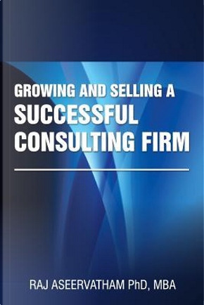 Growing and Selling a Successful Consulting Firm by Raj Aseervatham